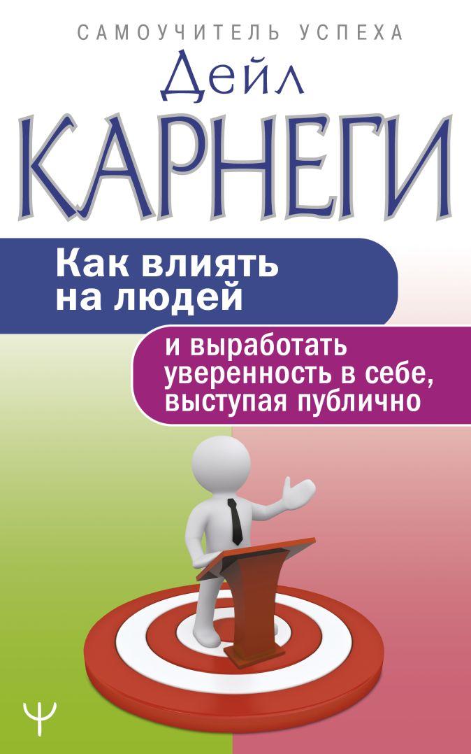 Дейл Карнеги - Как влиять на людей и выработать уверенность в себе, выступая публично обложка книги