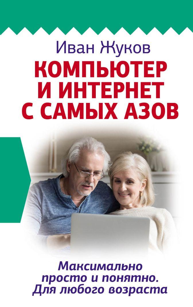 Иван Жуков - Компьютер и Интернет с самых азов. Максимально просто и понятно. Для любого возраста обложка книги