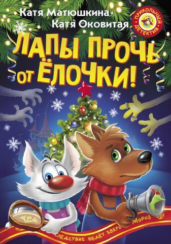 Катя Матюшкина, Катя Оковитая - Лапы прочь от ёлочки! обложка книги