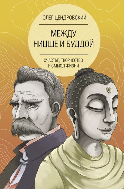 Между Ницше и Буддой: счастье, творчество и смысл жизни - фото 1