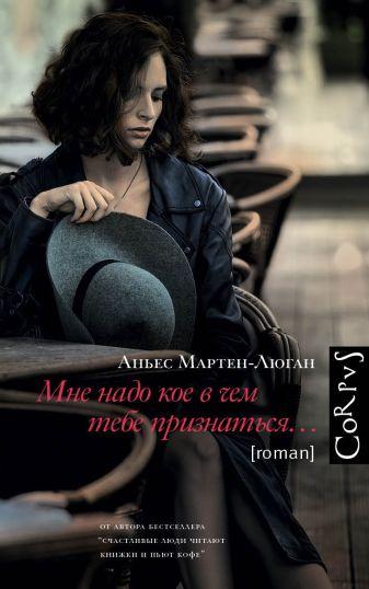 Аньес Мартен-Люган - Мне надо кое в чем тебе признаться обложка книги