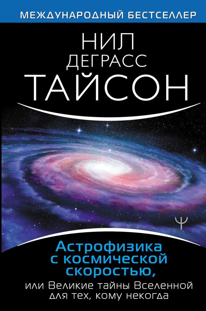 Нил Деграсс Тайсон - Астрофизика с космической скоростью, или Великие тайны Вселенной для для тех, кому некогда обложка книги