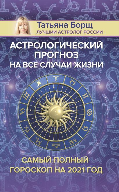 Астрологический прогноз на все случаи жизни. Самый полный гороскоп на 2021 год - фото 1