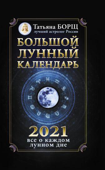 Борщ Т. - Большой лунный календарь на 2021 год: все о каждом лунном дне обложка книги