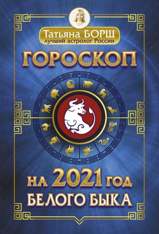 Борщ Т. - Гороскоп на 2021: год Белого Быка обложка книги