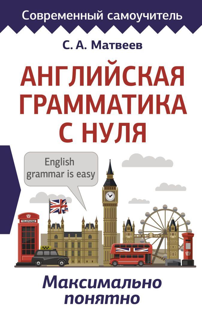 С. А. Матвеев - Английская грамматика с нуля. Максимально понятно обложка книги