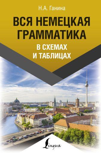 Н. А. Ганина - Вся немецкая грамматика в схемах и таблицах обложка книги