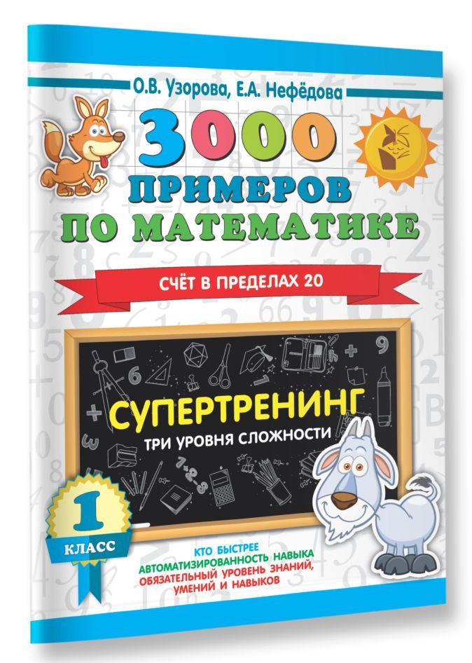 О. В. Узорова, Е. А. Нефедова - 3000 примеров по математике. Супертренинг. Три уровня сложности. Счет в пределах 20. 1 класс обложка книги
