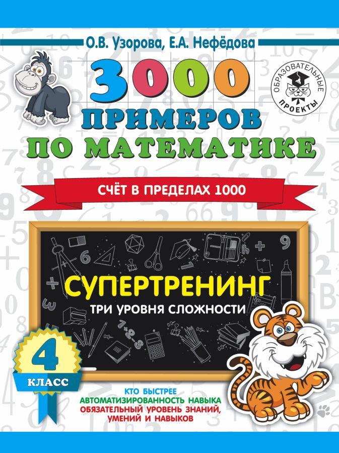 О. В. Узорова, Е. А. Нефедова - 3000 примеров по математике. Супертренинг. Три уровня сложности. Счет в пределах 1000. 4 класс обложка книги