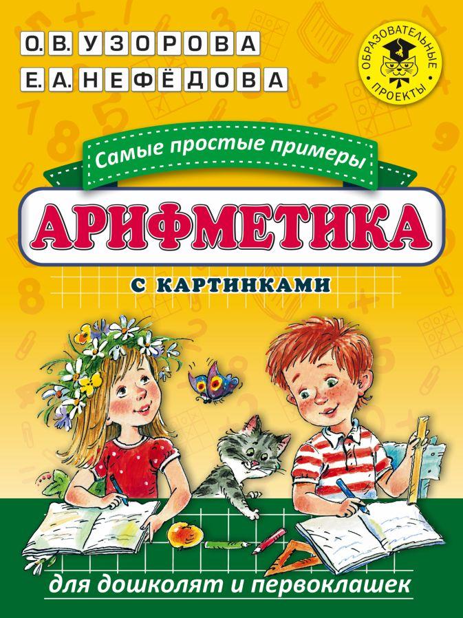 О. В. Узорова, Е. А. Нефедова - Арифметика. Самые простые примеры с картинками для дошколят и первоклашек обложка книги