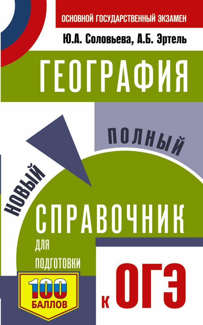 Ю. А. Соловьева, А. Б. Эртель - ОГЭ. География. Новый полный справочник для подготовки к ОГЭ обложка книги