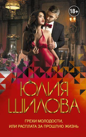 Юлия Шилова - Грехи молодости, или Расплата за прошлую жизнь обложка книги
