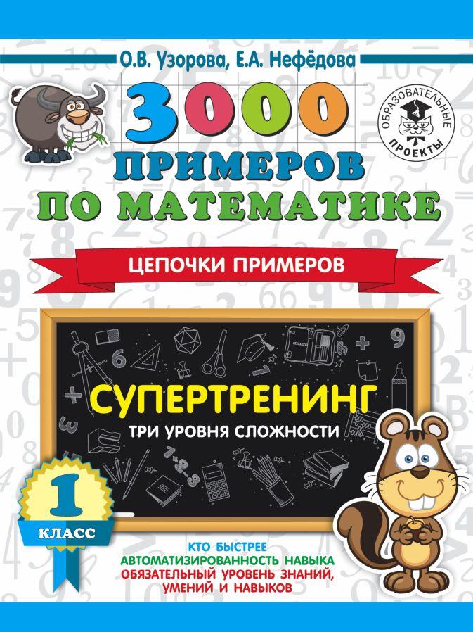 О. В. Узорова, Е. А. Нефедова - 3000 примеров по математике. Супертренинг. Цепочки примеров. Три уровня сложности. 1 класс обложка книги