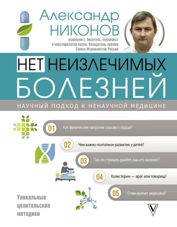 Никонов А.П. - Нет неизлечимых болезней. Научный подход к ненаучной медицине обложка книги