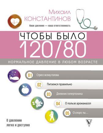 Константинов Михаил - Чтобы было 120/80. Нормальное давление в любом возрасте! обложка книги