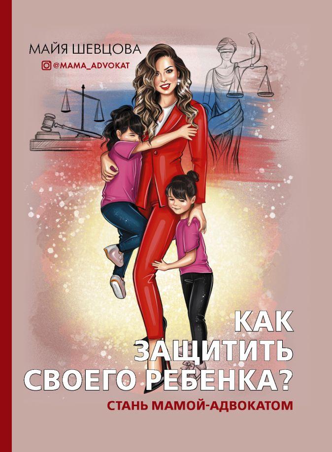 Майя Шевцова - Как защитить своего ребенка? Стань мамой-адвокатом обложка книги