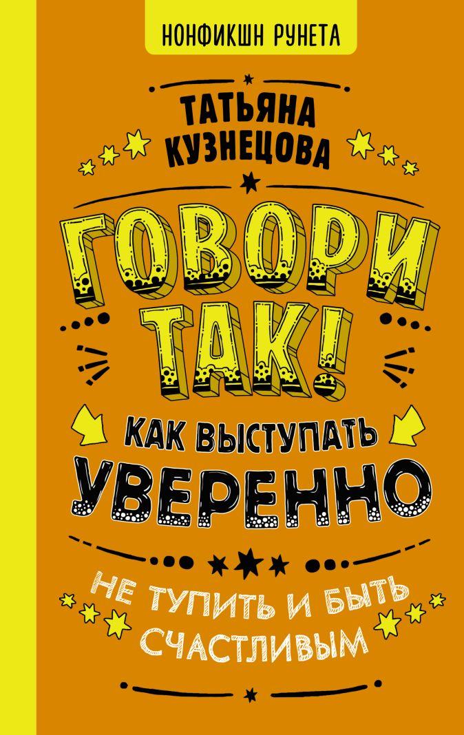 Кузнецова Татьяна - Говори так! Как выступать уверенно, не тупить и быть счастливым обложка книги