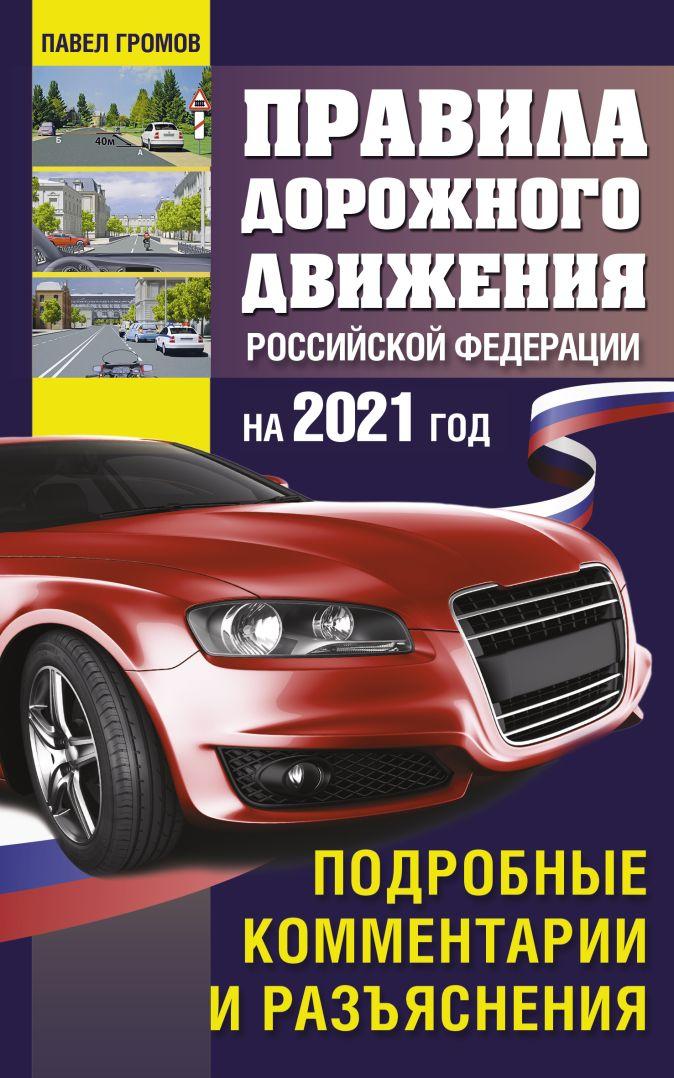 Громов Павел - Правила дорожного движения Россйской Федерации на 2021 год. Подробные комментарии и разъяснения обложка книги