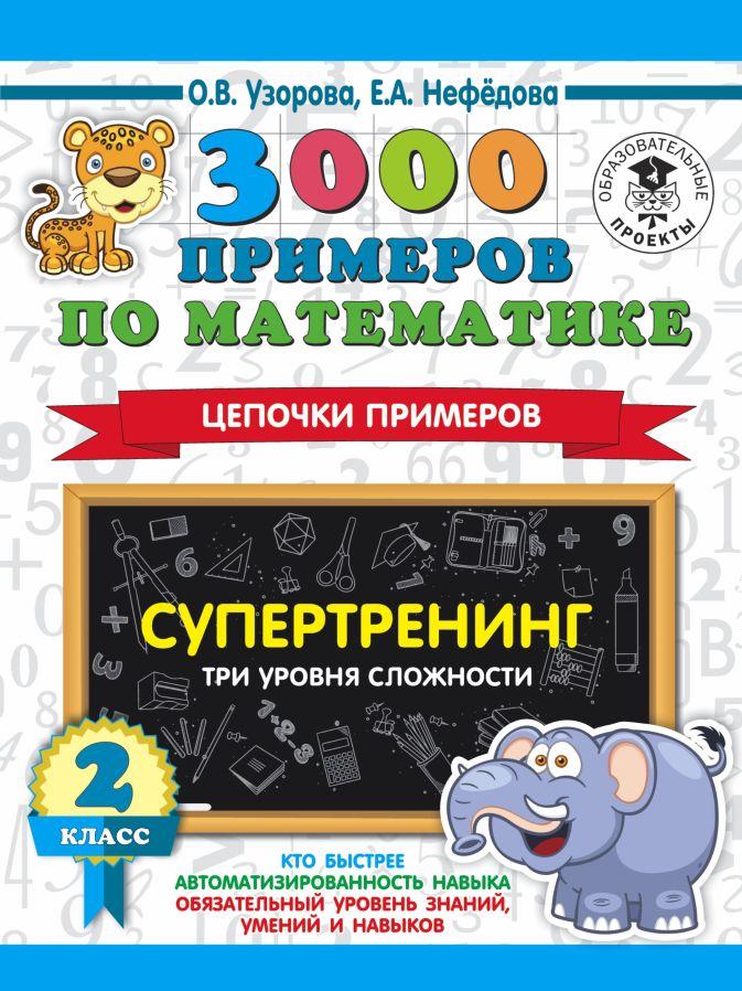 О. В. Узорова, Е. А. Нефедова - 3000 примеров по математике. Супертренинг. Цепочки примеров. Три уровня сложности. 2 класс обложка книги