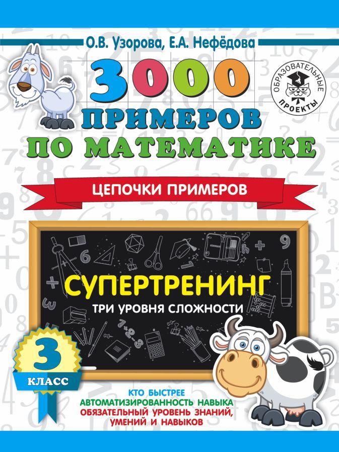 О. В. Узорова, Е. А. Нефедова - 3000 примеров по математике. Супертренинг. Цепочки примеров. Три уровня сложности. 3 класс обложка книги