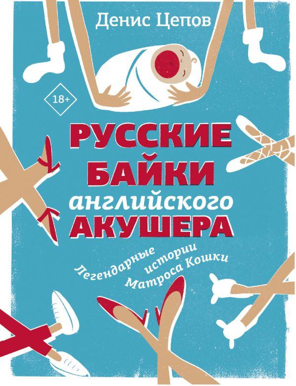 Цепов Денис Сергеевич Русские байки английского акушера, или Держите ножки крестиком