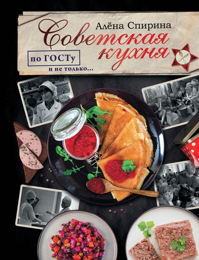 Спирина Алена - Советская кухня по ГОСТУ и не только .... обложка книги