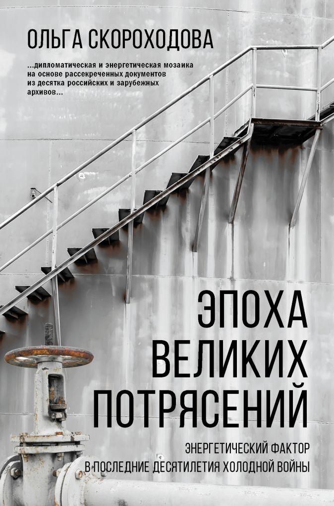 Ольга Скороходова - Эпоха великих потрясений: энергетический фактор в последние десятилетия холодной войны обложка книги