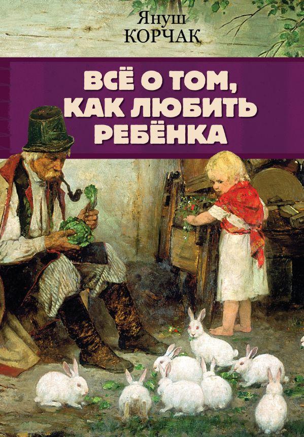 Всё о том, как любить ребенка ( Корчак Януш  )