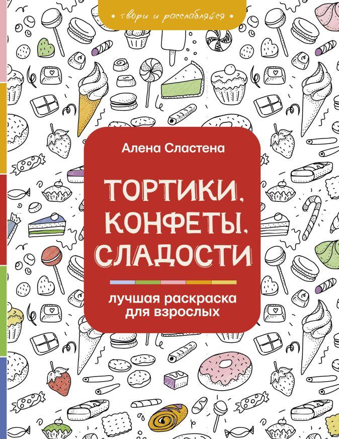 Сластена А. - Тортики, конфеты, сладости. Лучшая раскраска для взрослых обложка книги