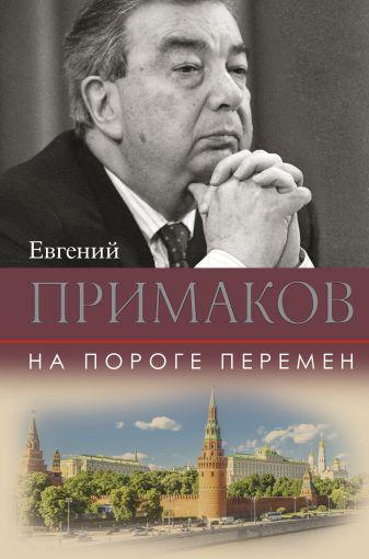 Примаков Е.М. - На пороге перемен обложка книги