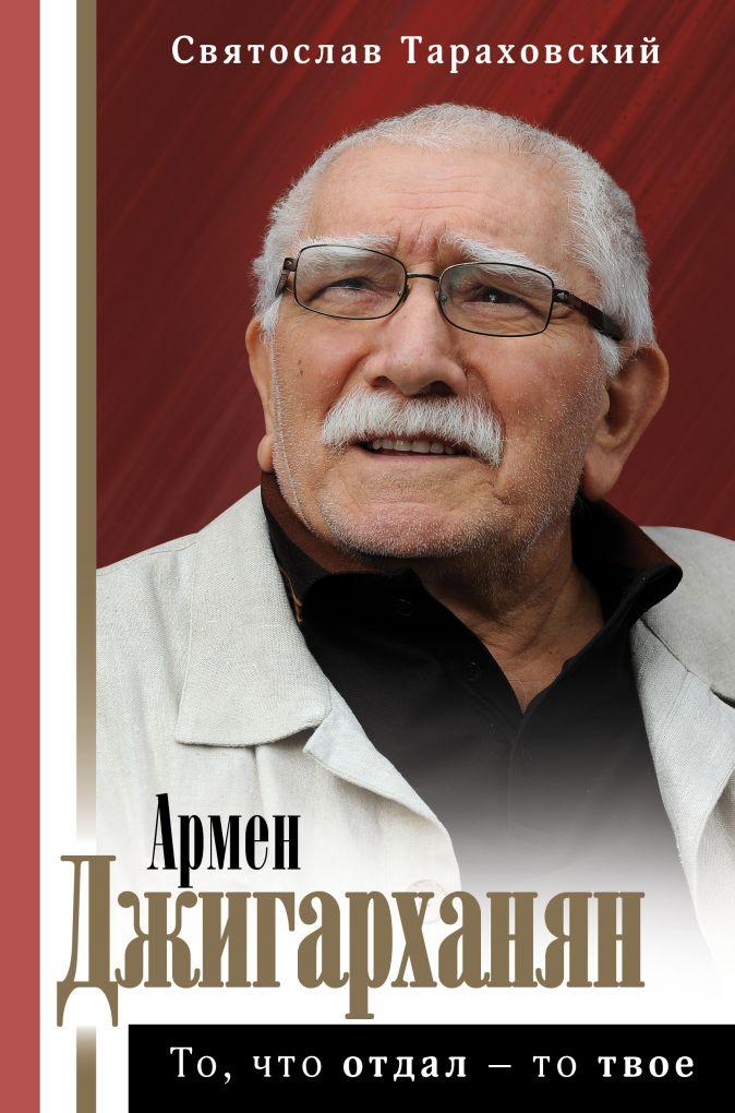 Тараховский С.Э. - Армен Джигарханян: То, что отдал - то твое обложка книги