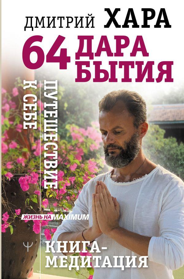 64 дара бытия. Путешествие к себе. Книга-медитация ( Хара Дмитрий  )