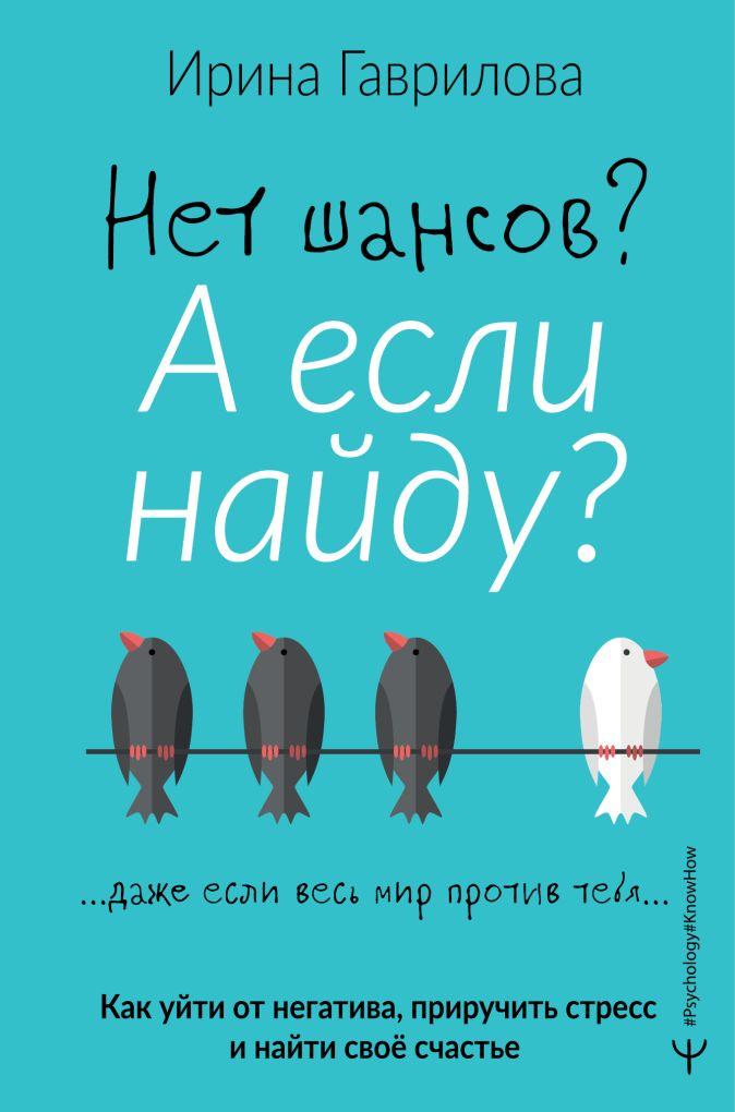 Ирина Гаврилова - Нет шансов? А если найду? Как уйти от негатива, приручить стресс и найти своё счастье обложка книги