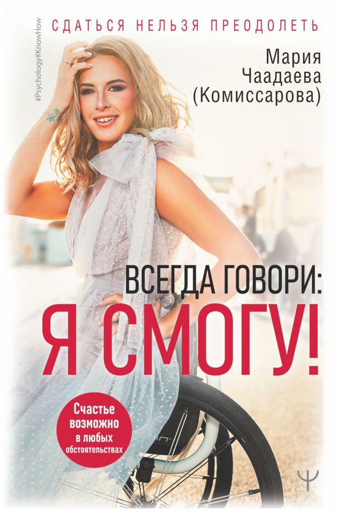 Мария Чаадаева (Комиссарова) - Всегда говори: Я смогу! Счастье возможно в любых обстоятельствах. Сдаться нельзя преодолеть обложка книги