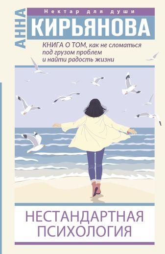 Анна Кирьянова - Книга о том, как не сломаться под грузом проблем и найти радость жизни. Нестандартная психология обложка книги
