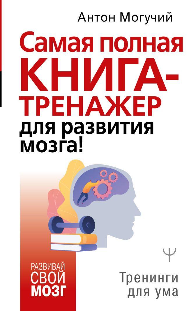 Антон Могучий - Самая полная книга-тренажер для развития мозга! обложка книги