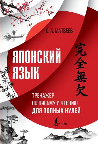 С. А. Матвеев - Японский язык. Тренажер по письму и чтению для полных нулей обложка книги