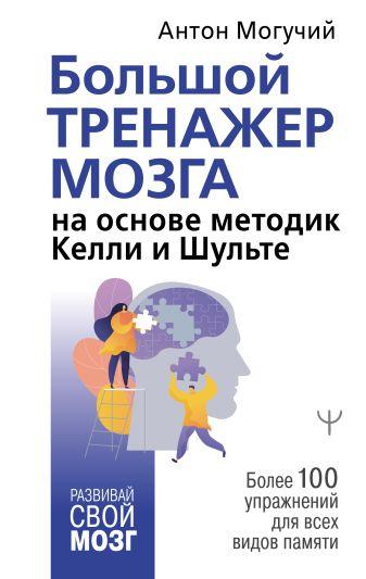 Антон Могучий - Большой тренажер мозга на основе методик Келли и Шульте. Более 100 упражнений для всех видов памяти обложка книги
