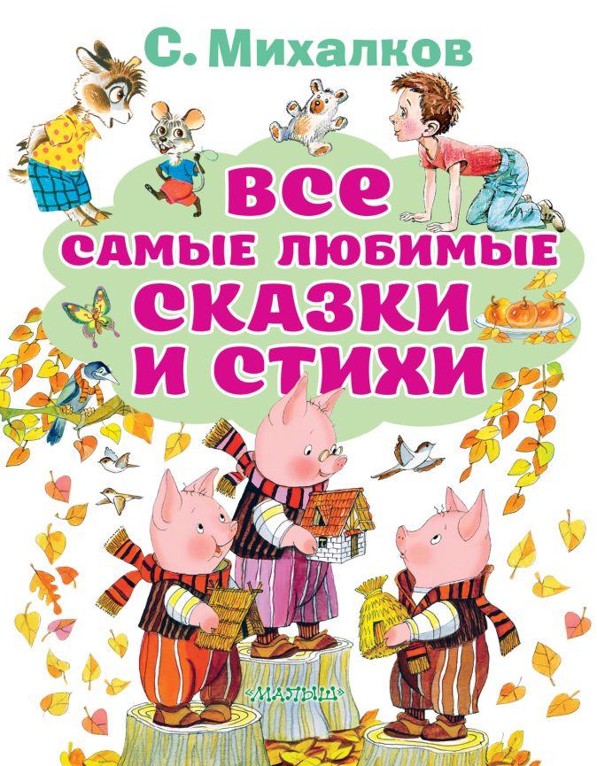 Михалков С.В. - Все самые любимые сказки и стихи обложка книги