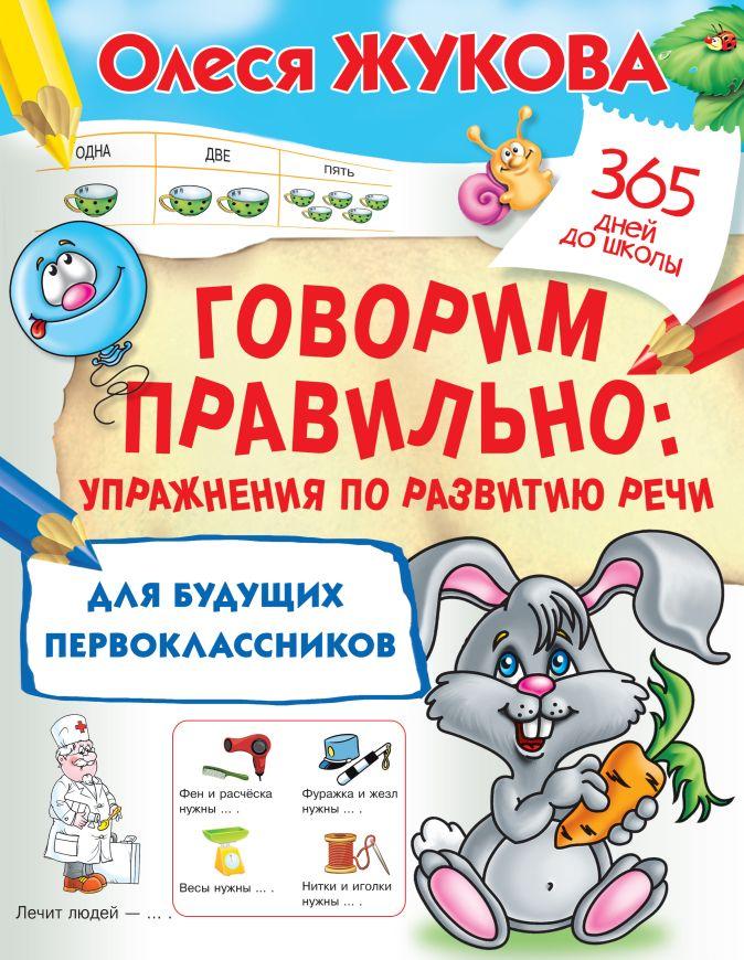 Олеся Жукова - Говорим правильно: упражнения по развитию речи для будущих первоклассников обложка книги