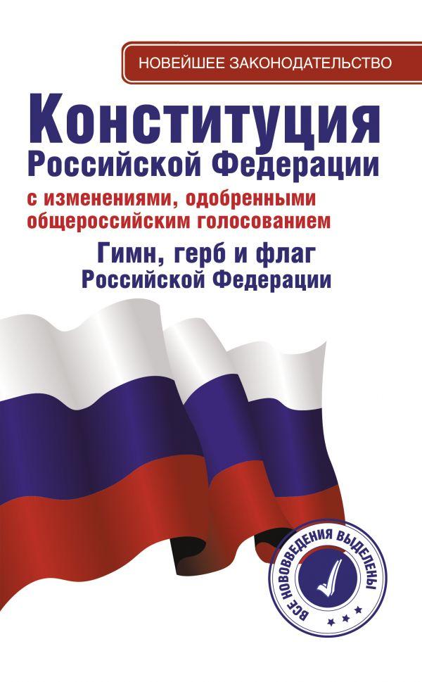 . Конституция Российской Федерации с изменениями, одобренными общероссийским голосованием. Гимн, герб и флаг Российской Федерации