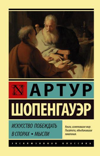 Артур Шопенгауэр - Искусство побеждать в спорах. Мысли обложка книги