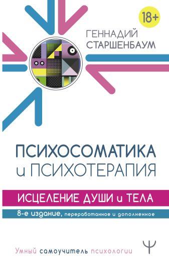 Геннадий Старшенбаум - Психосоматика и психотерапия. Исцеление души и тела. 8-е издание, переработанное и дополненное обложка книги