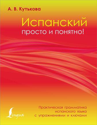 А. В. Кутькова - Испанский просто и понятно! Практическая грамматика испанского языка с упражнениями и ключами обложка книги