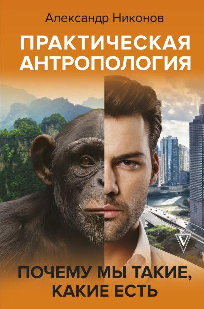 Практическая антропология. Почему мы такие, какие есть - фото 1