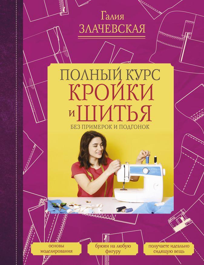 Злачевская Г.М. - Полный курс кройки и шитья, без примерок и подгонок обложка книги