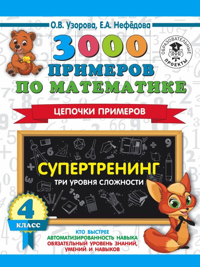 О. В. Узорова, Е. А. Нефедова - 3000 примеров по математике. Супертренинг. Цепочки примеров. Три уровня сложности. 4 класс обложка книги
