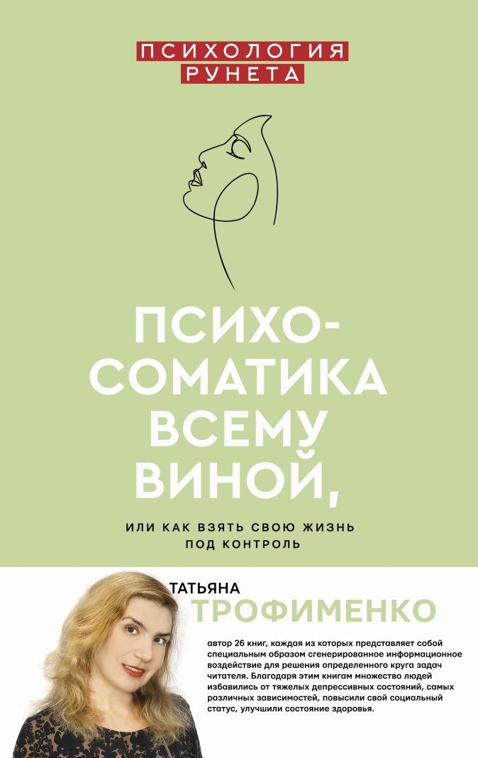 Трофименко Т.Г. - Психосоматика всему виной, или как взять свою жизнь под контроль обложка книги