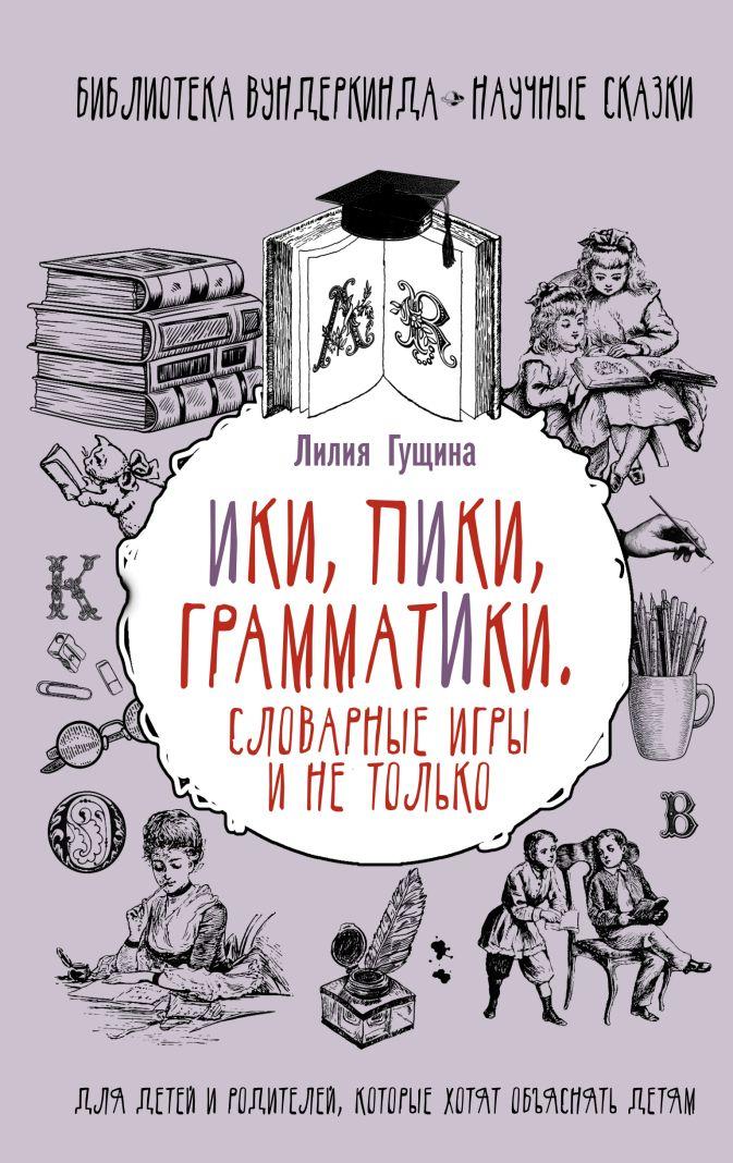 Лилия Гущина - Словарные игры и не только. Ики, пики, грамматики обложка книги