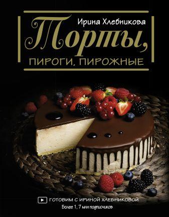 Ирина Хлебникова - Торты, пироги, пирожные обложка книги